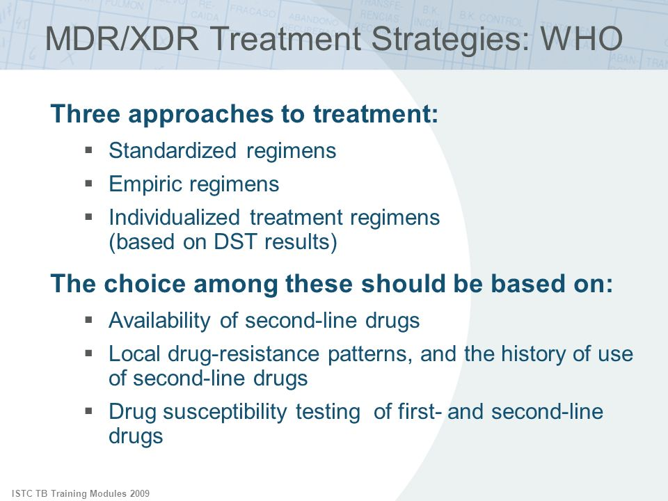 ISTC TB Training Modules 2009 MDR/XDR Treatment Strategies: WHO Three approaches to treatment: Standardized regimens Empiric regimens Individualized treatment regimens (based on DST results) The choice among these should be based on: Availability of second-line drugs Local drug-resistance patterns, and the history of use of second-line drugs Drug susceptibility testing of first- and second-line drugs