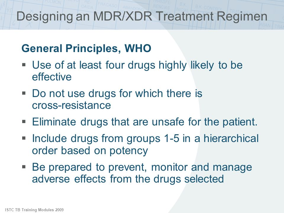ISTC TB Training Modules 2009 Designing an MDR/XDR Treatment Regimen General Principles, WHO Use of at least four drugs highly likely to be effective Do not use drugs for which there is cross-resistance Eliminate drugs that are unsafe for the patient.