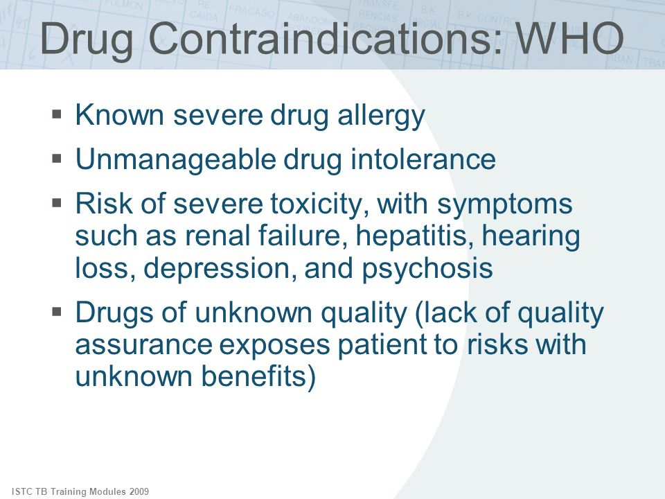 ISTC TB Training Modules 2009 Drug Contraindications: WHO Known severe drug allergy Unmanageable drug intolerance Risk of severe toxicity, with symptoms such as renal failure, hepatitis, hearing loss, depression, and psychosis Drugs of unknown quality (lack of quality assurance exposes patient to risks with unknown benefits)