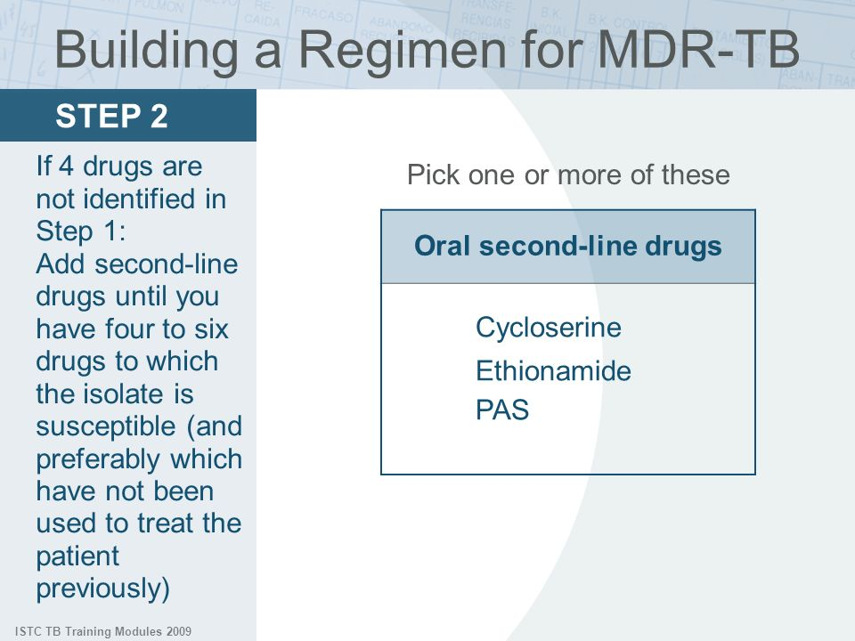 ISTC TB Training Modules 2009 Pick one or more of these Oral second-line drugs Cycloserine Ethionamide PAS Building a Regimen for MDR-TB STEP 2 If 4 drugs are not identified in Step 1: Add second-line drugs until you have four to six drugs to which the isolate is susceptible (and preferably which have not been used to treat the patient previously)