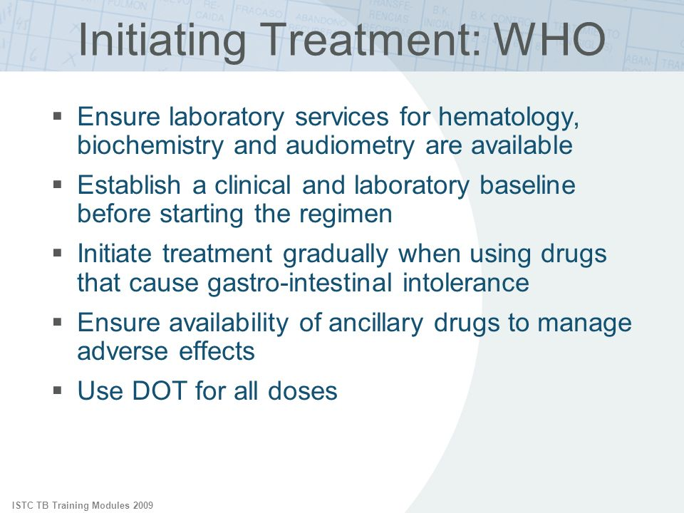 ISTC TB Training Modules 2009 Ensure laboratory services for hematology, biochemistry and audiometry are available Establish a clinical and laboratory baseline before starting the regimen Initiate treatment gradually when using drugs that cause gastro-intestinal intolerance Ensure availability of ancillary drugs to manage adverse effects Use DOT for all doses Initiating Treatment: WHO