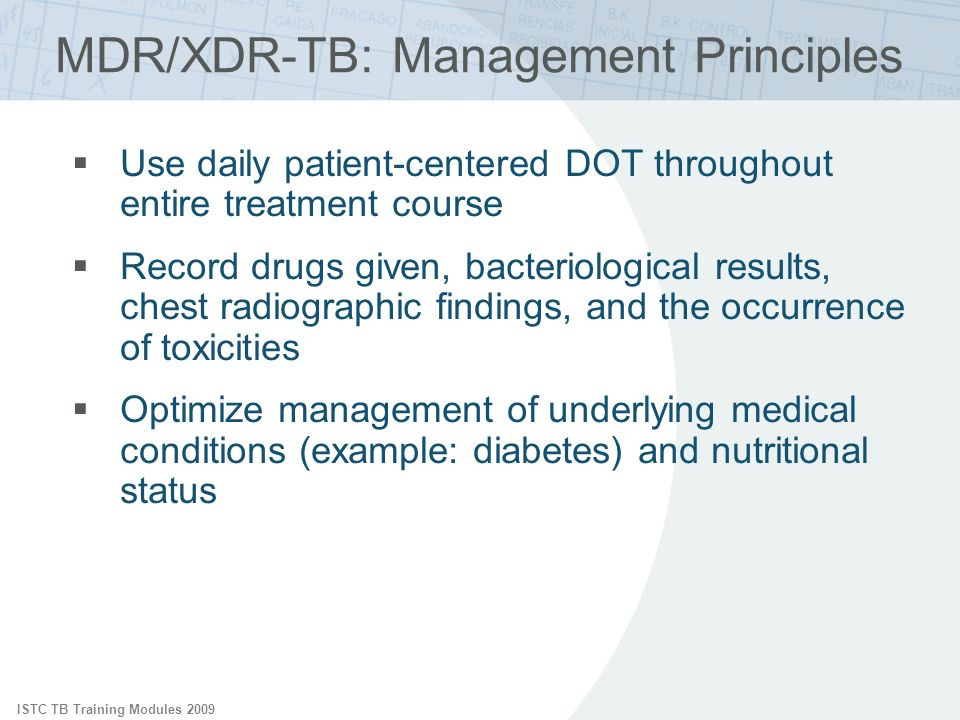 ISTC TB Training Modules 2009 Use daily patient-centered DOT throughout entire treatment course Record drugs given, bacteriological results, chest radiographic findings, and the occurrence of toxicities Optimize management of underlying medical conditions (example: diabetes) and nutritional status MDR/XDR-TB: Management Principles