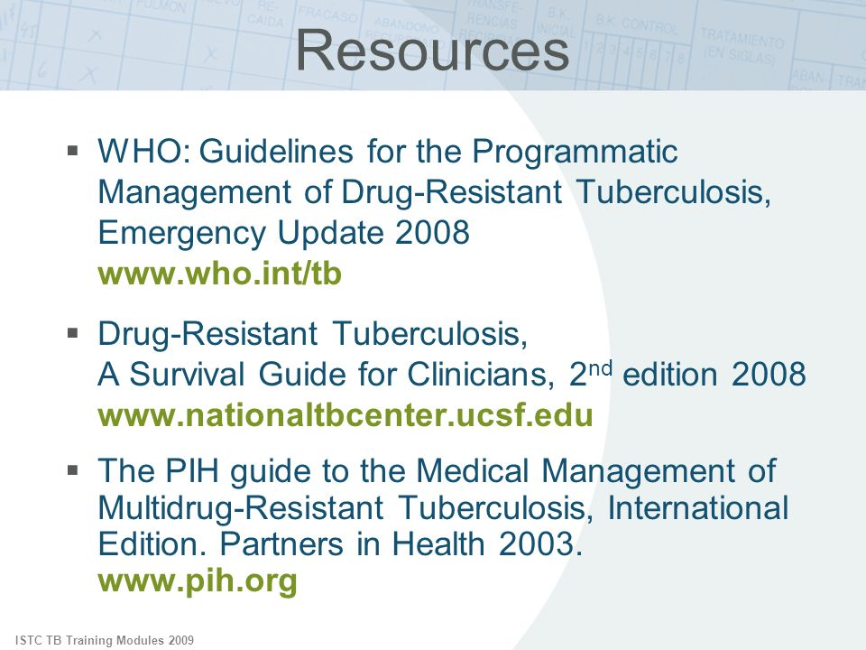 ISTC TB Training Modules 2009 Resources WHO: Guidelines for the Programmatic Management of Drug-Resistant Tuberculosis, Emergency Update 2008 www.who.int/tb Drug-Resistant Tuberculosis, A Survival Guide for Clinicians, 2 nd edition 2008 www.nationaltbcenter.ucsf.edu The PIH guide to the Medical Management of Multidrug-Resistant Tuberculosis, International Edition.