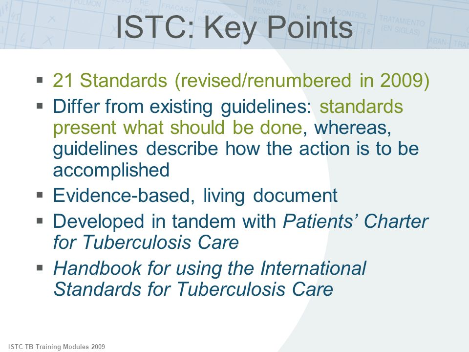 ISTC TB Training Modules 2009 ISTC: Key Points 21 Standards (revised/renumbered in 2009) Differ from existing guidelines: standards present what should be done, whereas, guidelines describe how the action is to be accomplished Evidence-based, living document Developed in tandem with Patients Charter for Tuberculosis Care Handbook for using the International Standards for Tuberculosis Care