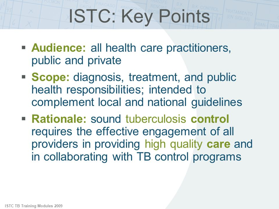 ISTC TB Training Modules 2009 Audience: all health care practitioners, public and private Scope: diagnosis, treatment, and public health responsibilities; intended to complement local and national guidelines Rationale: sound tuberculosis control requires the effective engagement of all providers in providing high quality care and in collaborating with TB control programs ISTC: Key Points