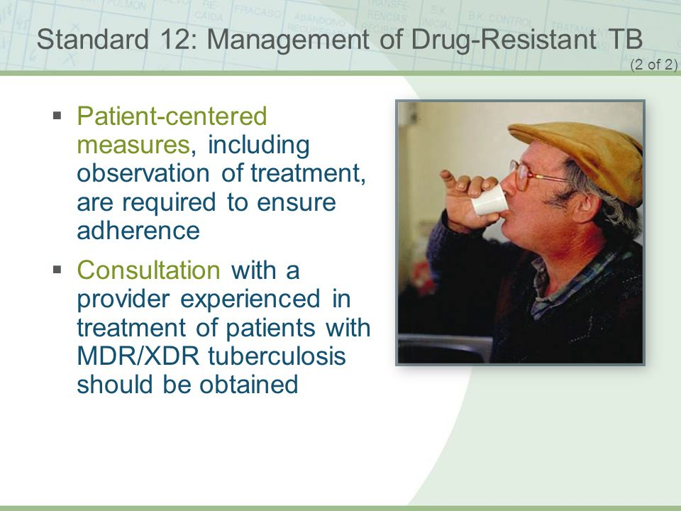 ISTC TB Training Modules 2009 Standard 12: Management of Drug-Resistant TB Patient-centered measures, including observation of treatment, are required to ensure adherence Consultation with a provider experienced in treatment of patients with MDR/XDR tuberculosis should be obtained (2 of 2)