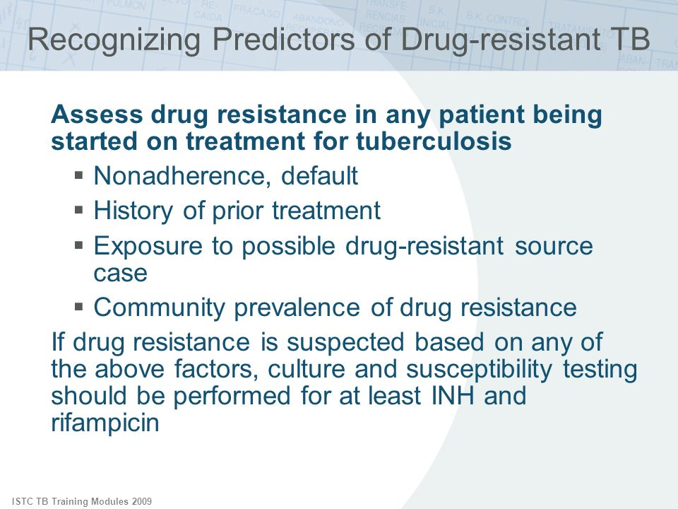 ISTC TB Training Modules 2009 Recognizing Predictors of Drug-resistant TB Assess drug resistance in any patient being started on treatment for tuberculosis Nonadherence, default History of prior treatment Exposure to possible drug-resistant source case Community prevalence of drug resistance If drug resistance is suspected based on any of the above factors, culture and susceptibility testing should be performed for at least INH and rifampicin