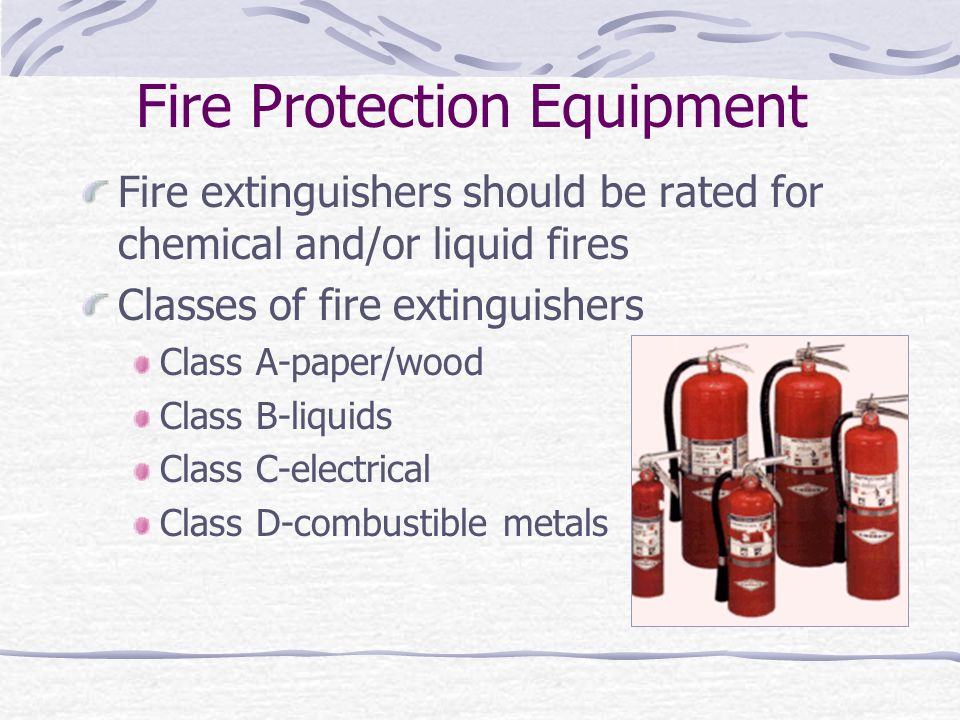 Fire Protection Equipment Fire extinguishers should be rated for chemical and/or liquid fires Classes of fire extinguishers Class A-paper/wood Class B-liquids Class C-electrical Class D-combustible metals