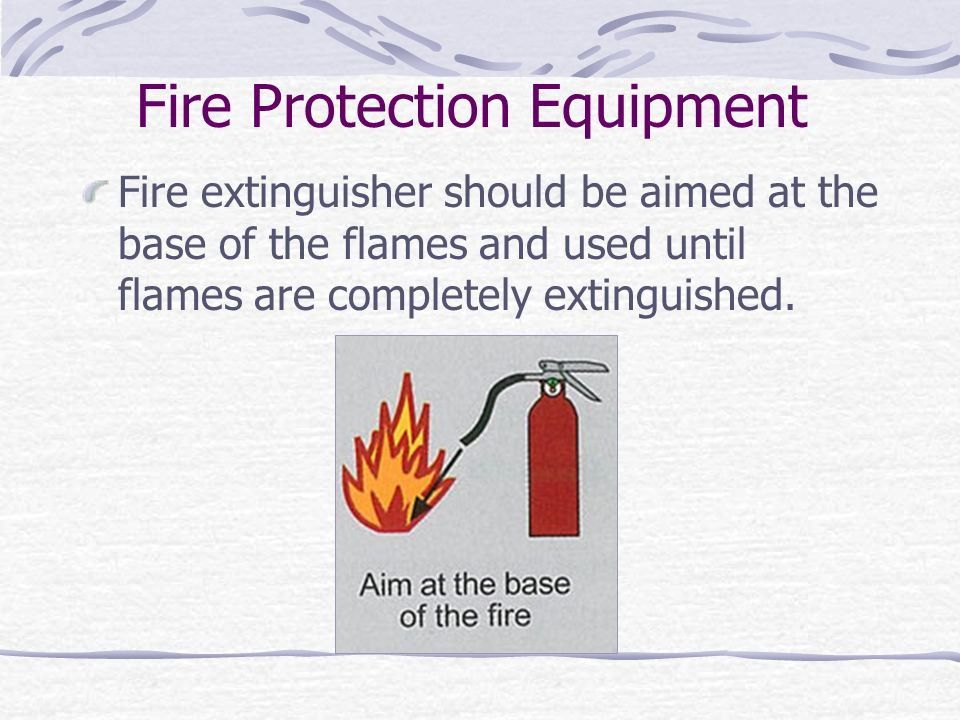 Fire Protection Equipment Fire extinguisher should be aimed at the base of the flames and used until flames are completely extinguished.