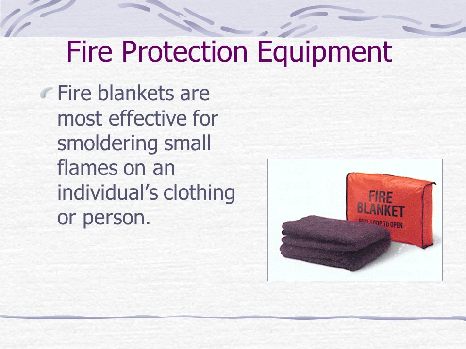 Fire Protection Equipment Fire blankets are most effective for smoldering small flames on an individuals clothing or person.