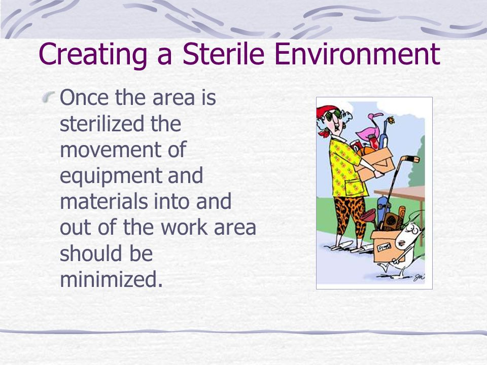 Creating a Sterile Environment Once the area is sterilized the movement of equipment and materials into and out of the work area should be minimized.