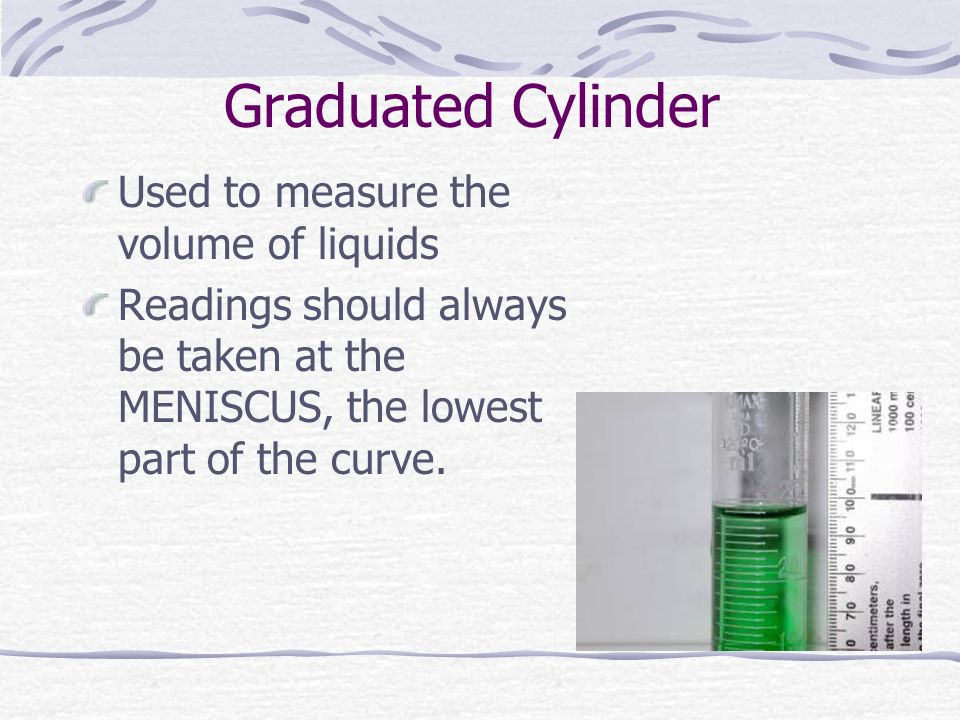 Graduated Cylinder Used to measure the volume of liquids Readings should always be taken at the MENISCUS, the lowest part of the curve.