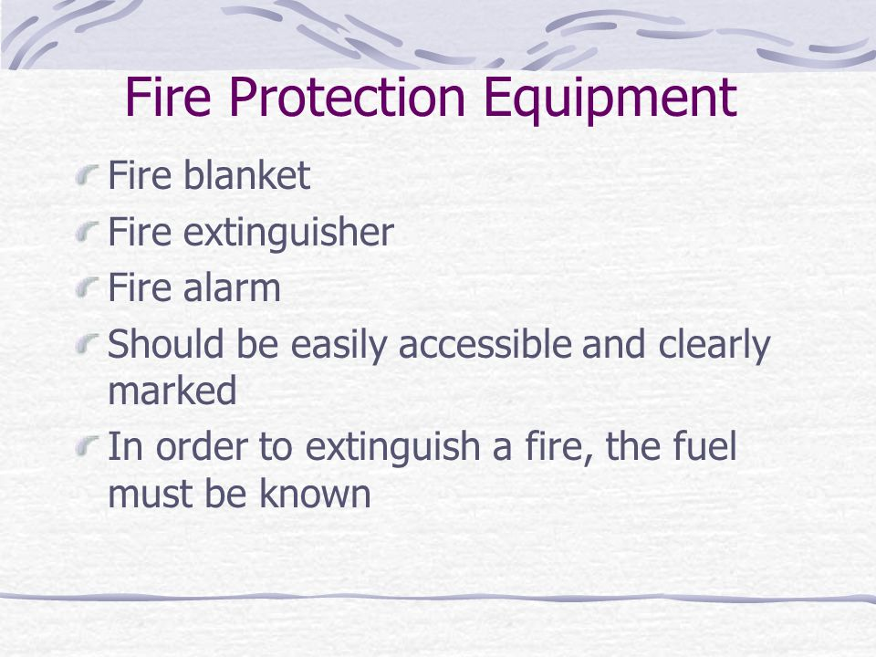 Fire Protection Equipment Fire blanket Fire extinguisher Fire alarm Should be easily accessible and clearly marked In order to extinguish a fire, the fuel must be known