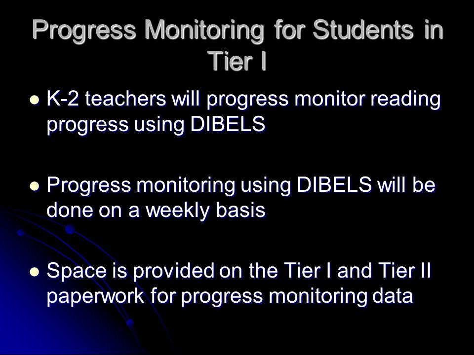 Progress Monitoring for Students in Tier I K-2 teachers will progress monitor reading progress using DIBELS K-2 teachers will progress monitor reading progress using DIBELS Progress monitoring using DIBELS will be done on a weekly basis Progress monitoring using DIBELS will be done on a weekly basis Space is provided on the Tier I and Tier II paperwork for progress monitoring data Space is provided on the Tier I and Tier II paperwork for progress monitoring data
