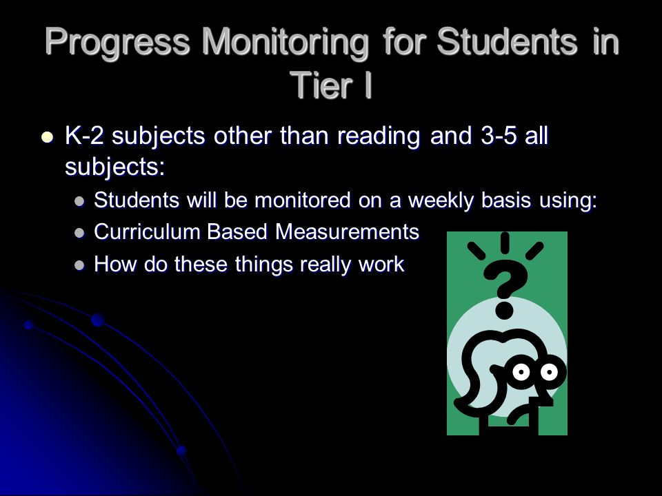 Progress Monitoring for Students in Tier I K-2 subjects other than reading and 3-5 all subjects: K-2 subjects other than reading and 3-5 all subjects: Students will be monitored on a weekly basis using: Students will be monitored on a weekly basis using: Curriculum Based Measurements Curriculum Based Measurements How do these things really work How do these things really work