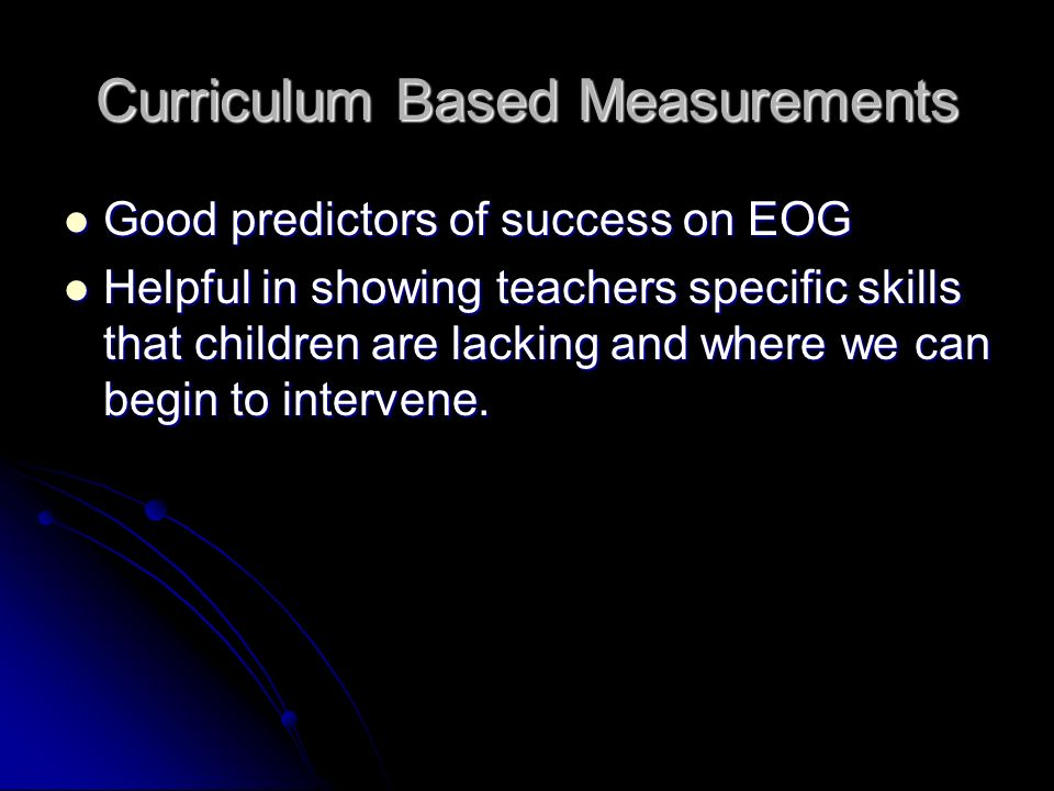 Curriculum Based Measurements Good predictors of success on EOG Good predictors of success on EOG Helpful in showing teachers specific skills that children are lacking and where we can begin to intervene.