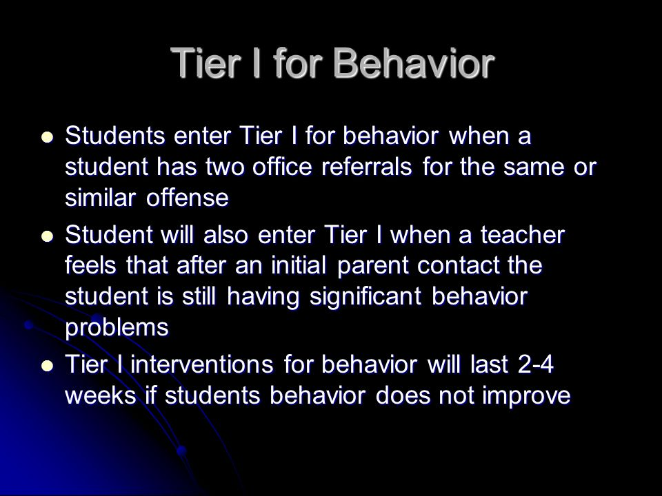 Tier I for Behavior Students enter Tier I for behavior when a student has two office referrals for the same or similar offense Students enter Tier I for behavior when a student has two office referrals for the same or similar offense Student will also enter Tier I when a teacher feels that after an initial parent contact the student is still having significant behavior problems Student will also enter Tier I when a teacher feels that after an initial parent contact the student is still having significant behavior problems Tier I interventions for behavior will last 2-4 weeks if students behavior does not improve Tier I interventions for behavior will last 2-4 weeks if students behavior does not improve