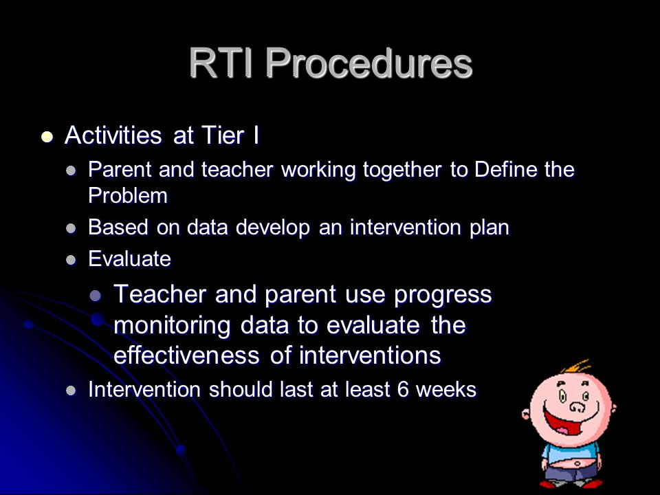 RTI Procedures Activities at Tier I Activities at Tier I Parent and teacher working together to Define the Problem Parent and teacher working together to Define the Problem Based on data develop an intervention plan Based on data develop an intervention plan Evaluate Evaluate Teacher and parent use progress monitoring data to evaluate the effectiveness of interventions Teacher and parent use progress monitoring data to evaluate the effectiveness of interventions Intervention should last at least 6 weeks Intervention should last at least 6 weeks