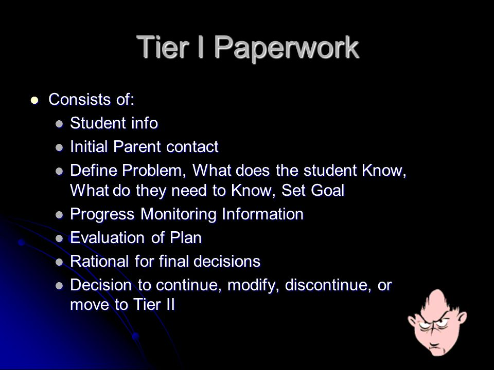 Tier I Paperwork Consists of: Consists of: Student info Student info Initial Parent contact Initial Parent contact Define Problem, What does the student Know, What do they need to Know, Set Goal Define Problem, What does the student Know, What do they need to Know, Set Goal Progress Monitoring Information Progress Monitoring Information Evaluation of Plan Evaluation of Plan Rational for final decisions Rational for final decisions Decision to continue, modify, discontinue, or move to Tier II Decision to continue, modify, discontinue, or move to Tier II