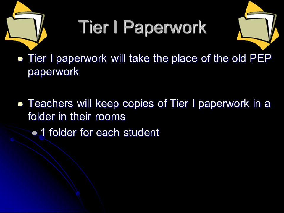 Tier I Paperwork Tier I paperwork will take the place of the old PEP paperwork Tier I paperwork will take the place of the old PEP paperwork Teachers will keep copies of Tier I paperwork in a folder in their rooms Teachers will keep copies of Tier I paperwork in a folder in their rooms 1 folder for each student 1 folder for each student