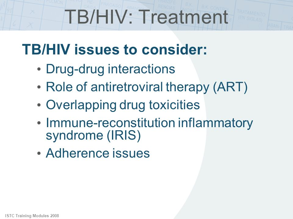 ISTC Training Modules 2008 TB/HIV issues to consider: Drug-drug interactions Role of antiretroviral therapy (ART) Overlapping drug toxicities Immune-r