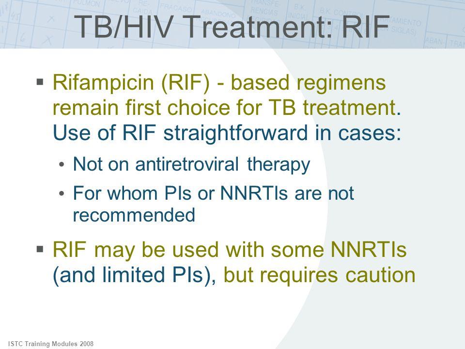 ISTC Training Modules 2008 TB/HIV Treatment: RIF Rifampicin (RIF) - based regimens remain first choice for TB treatment. Use of RIF straightforward in