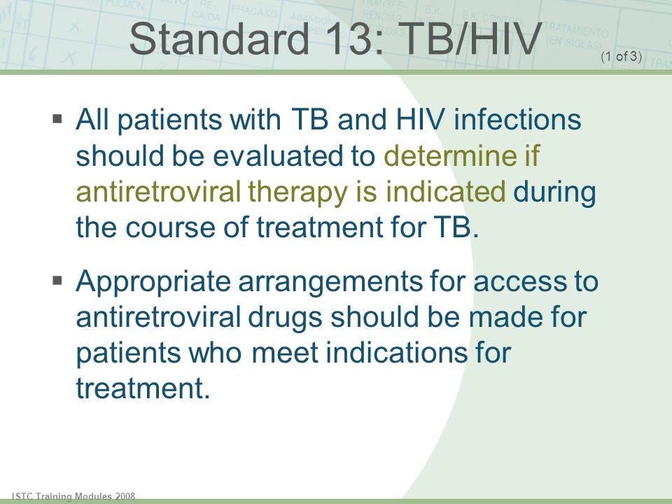 ISTC Training Modules 2008 Standard 13: TB/HIV All patients with TB and HIV infections should be evaluated to determine if antiretroviral therapy is i