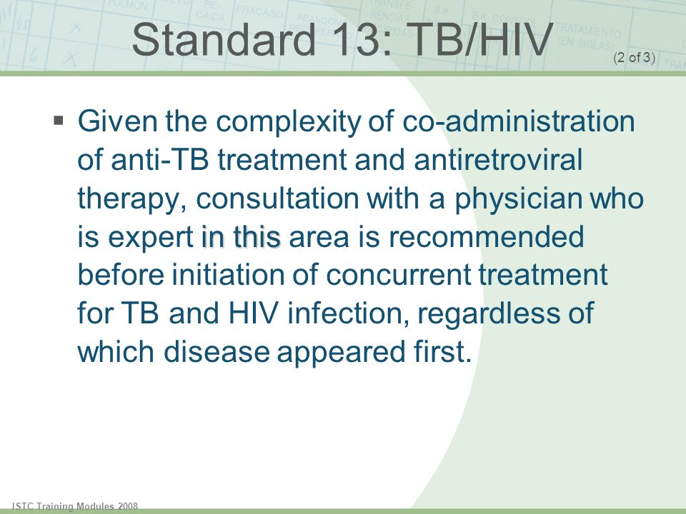 ISTC Training Modules 2008 Standard 13: TB/HIV in this Given the complexity of co-administration of anti-TB treatment and antiretroviral therapy, cons