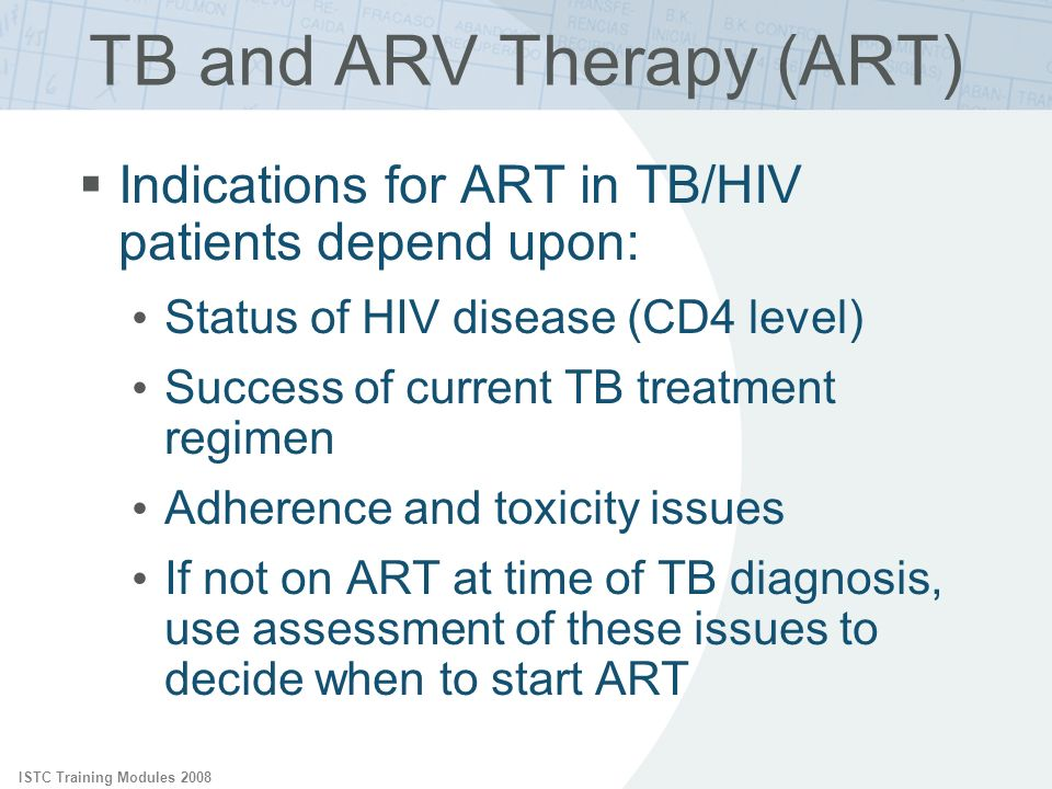 TB and ARV Therapy (ART) Indications for ART in TB/HIV patients depend upon: Status of HIV disease (CD4 level) Success of current TB treatment regimen
