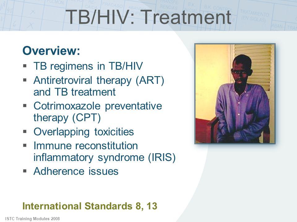 ISTC Training Modules 2008 International Standards 8, 13 TB/HIV: Treatment Overview: TB regimens in TB/HIV Antiretroviral therapy (ART) and TB treatme