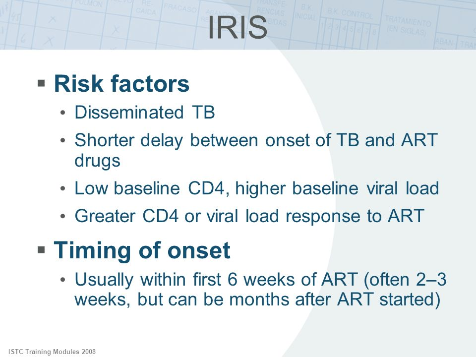 ISTC Training Modules 2008 IRIS Risk factors Disseminated TB Shorter delay between onset of TB and ART drugs Low baseline CD4, higher baseline viral l