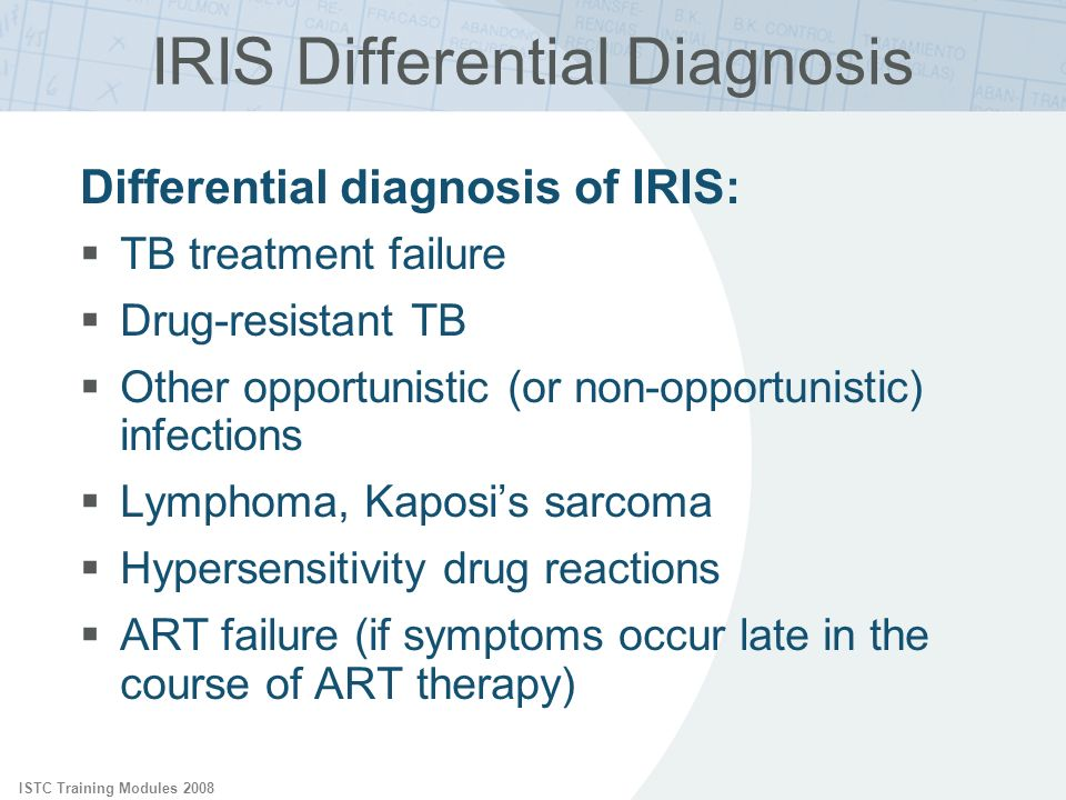 ISTC Training Modules 2008 IRIS Differential Diagnosis Differential diagnosis of IRIS: TB treatment failure Drug-resistant TB Other opportunistic (or