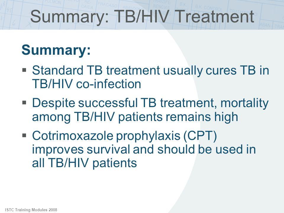 ISTC Training Modules 2008 Summary: TB/HIV Treatment Summary: Standard TB treatment usually cures TB in TB/HIV co-infection Despite successful TB trea