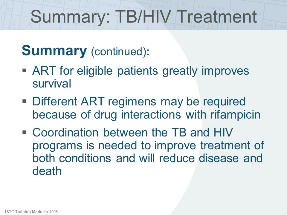 ISTC Training Modules 2008 Summary: TB/HIV Treatment Summary (continued): ART for eligible patients greatly improves survival Different ART regimens m