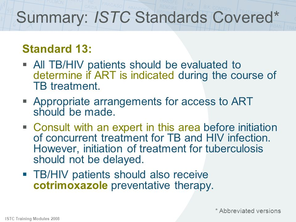 ISTC Training Modules 2008 Summary: ISTC Standards Covered* Standard 13: All TB/HIV patients should be evaluated to determine if ART is indicated duri
