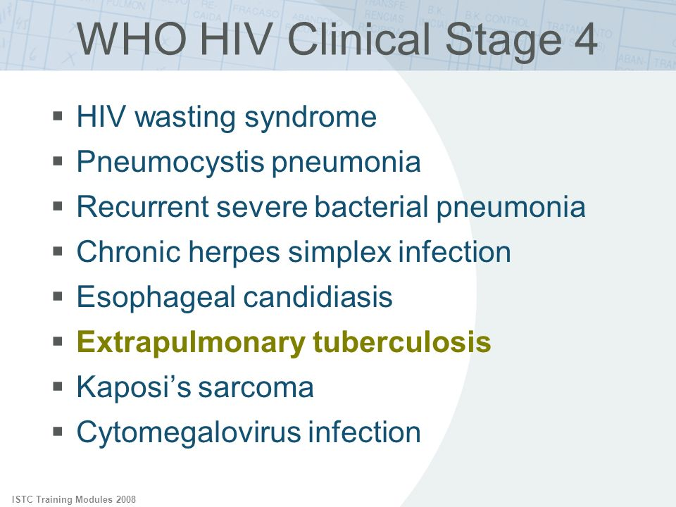 ISTC Training Modules 2008 WHO HIV Clinical Stage 4 HIV wasting syndrome Pneumocystis pneumonia Recurrent severe bacterial pneumonia Chronic herpes si