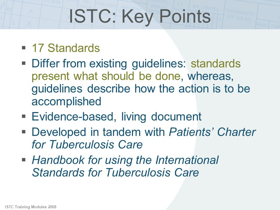 ISTC Training Modules 2008 ISTC: Key Points 17 Standards Differ from existing guidelines: standards present what should be done, whereas, guidelines d