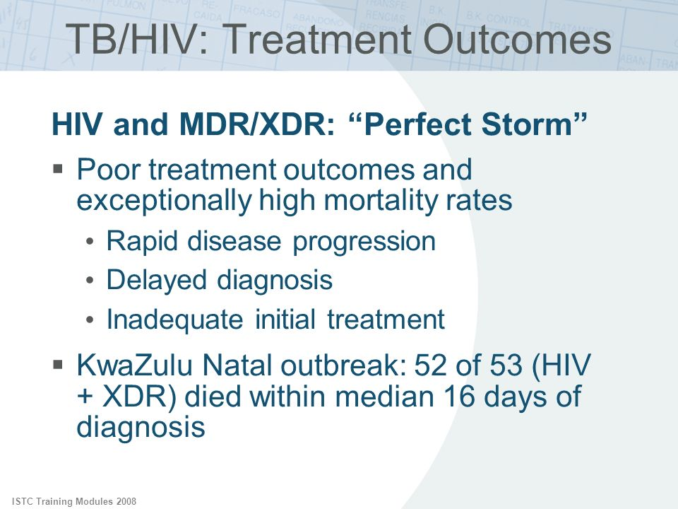 ISTC Training Modules 2008 TB/HIV: Treatment Outcomes HIV and MDR/XDR: Perfect Storm Poor treatment outcomes and exceptionally high mortality rates Ra