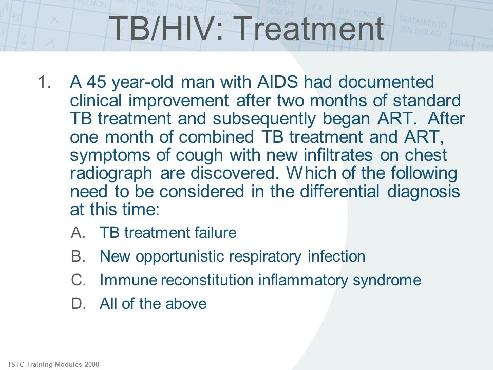 ISTC Training Modules 2008 TB/HIV: Treatment 1.A 45 year-old man with AIDS had documented clinical improvement after two months of standard TB treatme