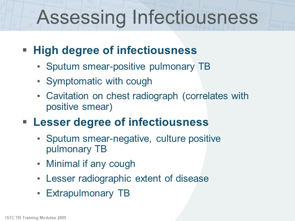 ISTC TB Training Modules 2009 Assessing Infectiousness High degree of infectiousness Sputum smear-positive pulmonary TB Symptomatic with cough Cavitation on chest radiograph (correlates with positive smear) Lesser degree of infectiousness Sputum smear-negative, culture positive pulmonary TB Minimal if any cough Lesser radiographic extent of disease Extrapulmonary TB