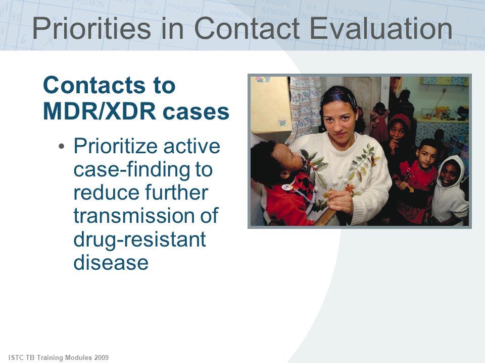 ISTC TB Training Modules 2009 Priorities in Contact Evaluation Contacts to MDR/XDR cases Prioritize active case-finding to reduce further transmission
