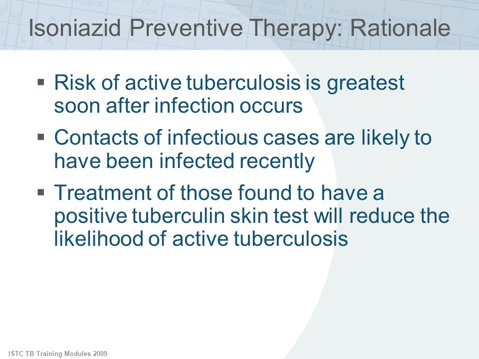 ISTC TB Training Modules 2009 Isoniazid Preventive Therapy: Rationale Risk of active tuberculosis is greatest soon after infection occurs Contacts of infectious cases are likely to have been infected recently Treatment of those found to have a positive tuberculin skin test will reduce the likelihood of active tuberculosis
