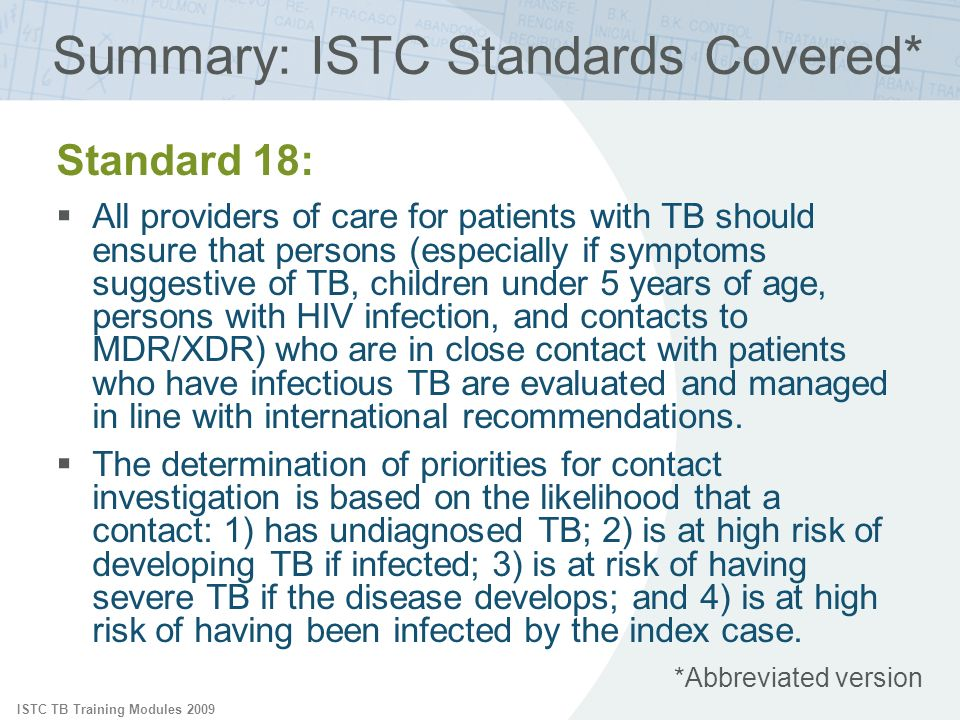 ISTC TB Training Modules 2009 Summary: ISTC Standards Covered* Standard 18: All providers of care for patients with TB should ensure that persons (especially if symptoms suggestive of TB, children under 5 years of age, persons with HIV infection, and contacts to MDR/XDR) who are in close contact with patients who have infectious TB are evaluated and managed in line with international recommendations.