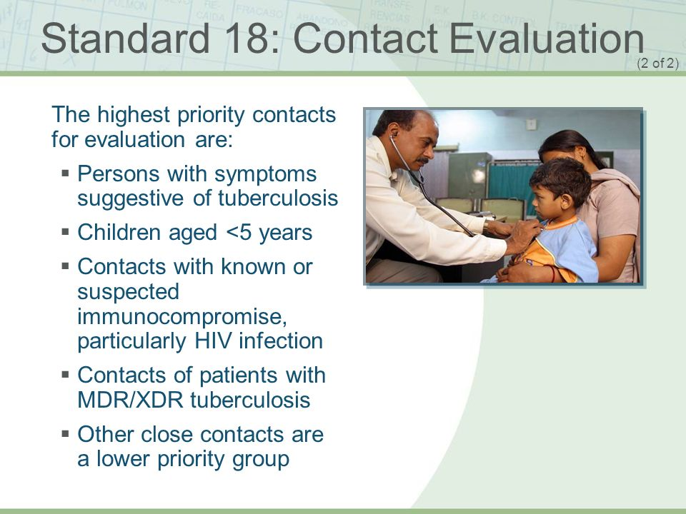 ISTC TB Training Modules 2009 Standard 18: Contact Evaluation The highest priority contacts for evaluation are: Persons with symptoms suggestive of tu