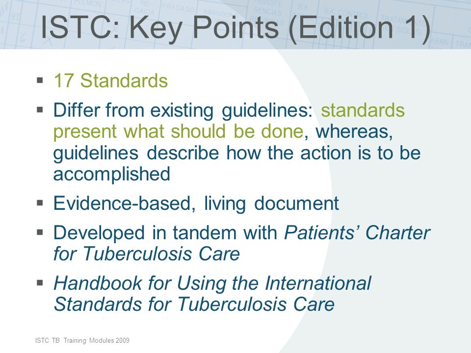 ISTC TB Training Modules 2009 ISTC: Key Points (Edition 1) 17 Standards Differ from existing guidelines: standards present what should be done, whereas, guidelines describe how the action is to be accomplished Evidence-based, living document Developed in tandem with Patients Charter for Tuberculosis Care Handbook for Using the International Standards for Tuberculosis Care