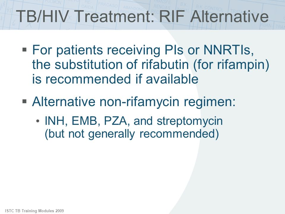 ISTC TB Training Modules 2009 TB/HIV Treatment: RIF Alternative For patients receiving PIs or NNRTIs, the substitution of rifabutin (for rifampin) is recommended if available Alternative non-rifamycin regimen: INH, EMB, PZA, and streptomycin (but not generally recommended)