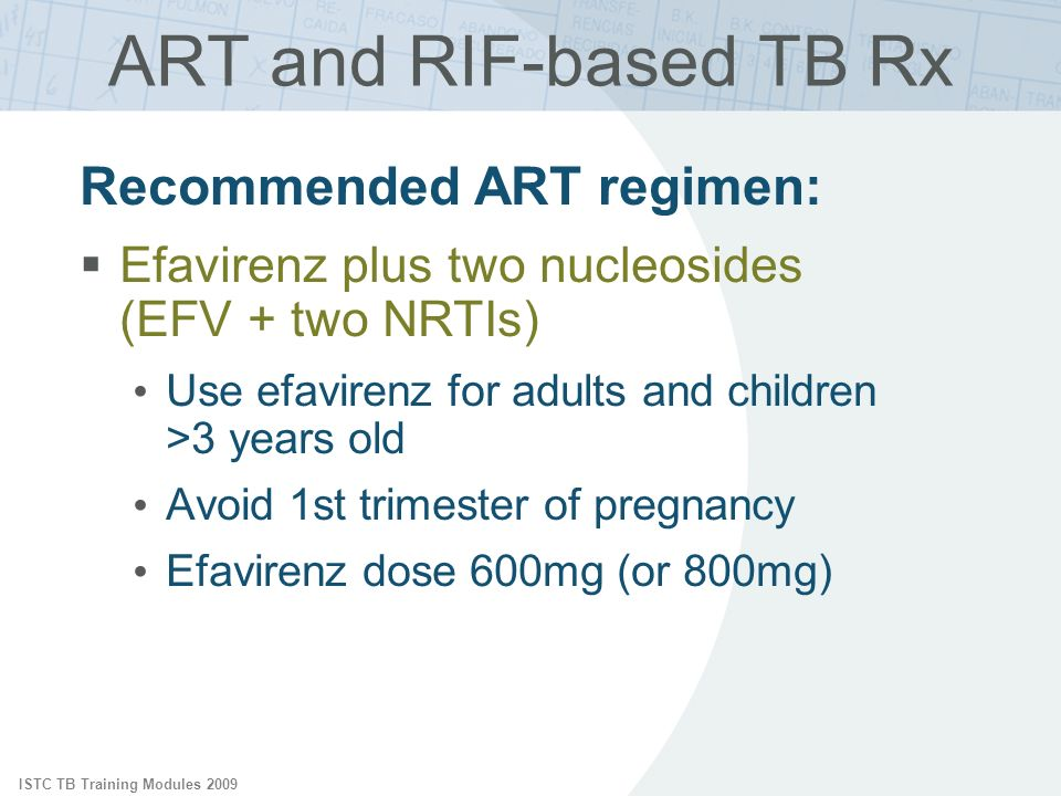 ISTC TB Training Modules 2009 Recommended ART regimen: Efavirenz plus two nucleosides (EFV + two NRTIs) Use efavirenz for adults and children >3 years old Avoid 1st trimester of pregnancy Efavirenz dose 600mg (or 800mg) ART and RIF-based TB Rx
