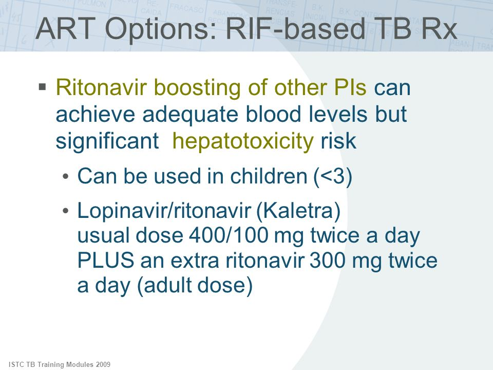 ISTC TB Training Modules 2009 ART Options: RIF-based TB Rx Ritonavir boosting of other PIs can achieve adequate blood levels but significant hepatotoxicity risk Can be used in children (<3) Lopinavir/ritonavir (Kaletra) usual dose 400/100 mg twice a day PLUS an extra ritonavir 300 mg twice a day (adult dose)