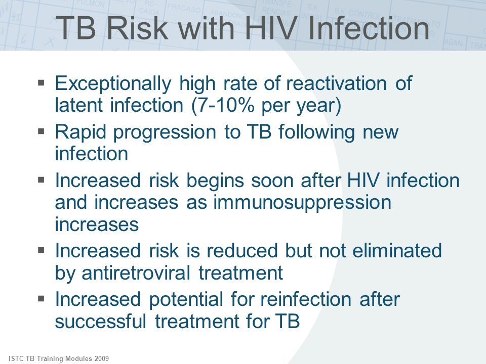 ISTC TB Training Modules 2009 TB Risk with HIV Infection Exceptionally high rate of reactivation of latent infection (7-10% per year) Rapid progression to TB following new infection Increased risk begins soon after HIV infection and increases as immunosuppression increases Increased risk is reduced but not eliminated by antiretroviral treatment Increased potential for reinfection after successful treatment for TB