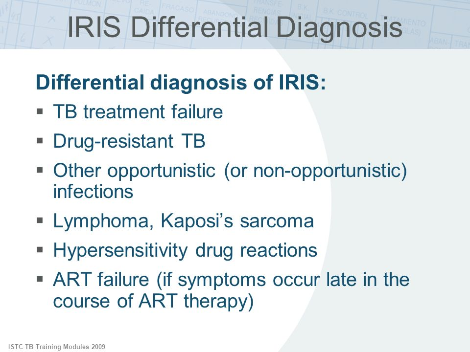 ISTC TB Training Modules 2009 IRIS Differential Diagnosis Differential diagnosis of IRIS: TB treatment failure Drug-resistant TB Other opportunistic (or non-opportunistic) infections Lymphoma, Kaposis sarcoma Hypersensitivity drug reactions ART failure (if symptoms occur late in the course of ART therapy)
